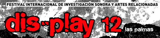 dis-play 12 festival internacional de investigación sonora y artes relacionadas  // CanariasCreativa.com
